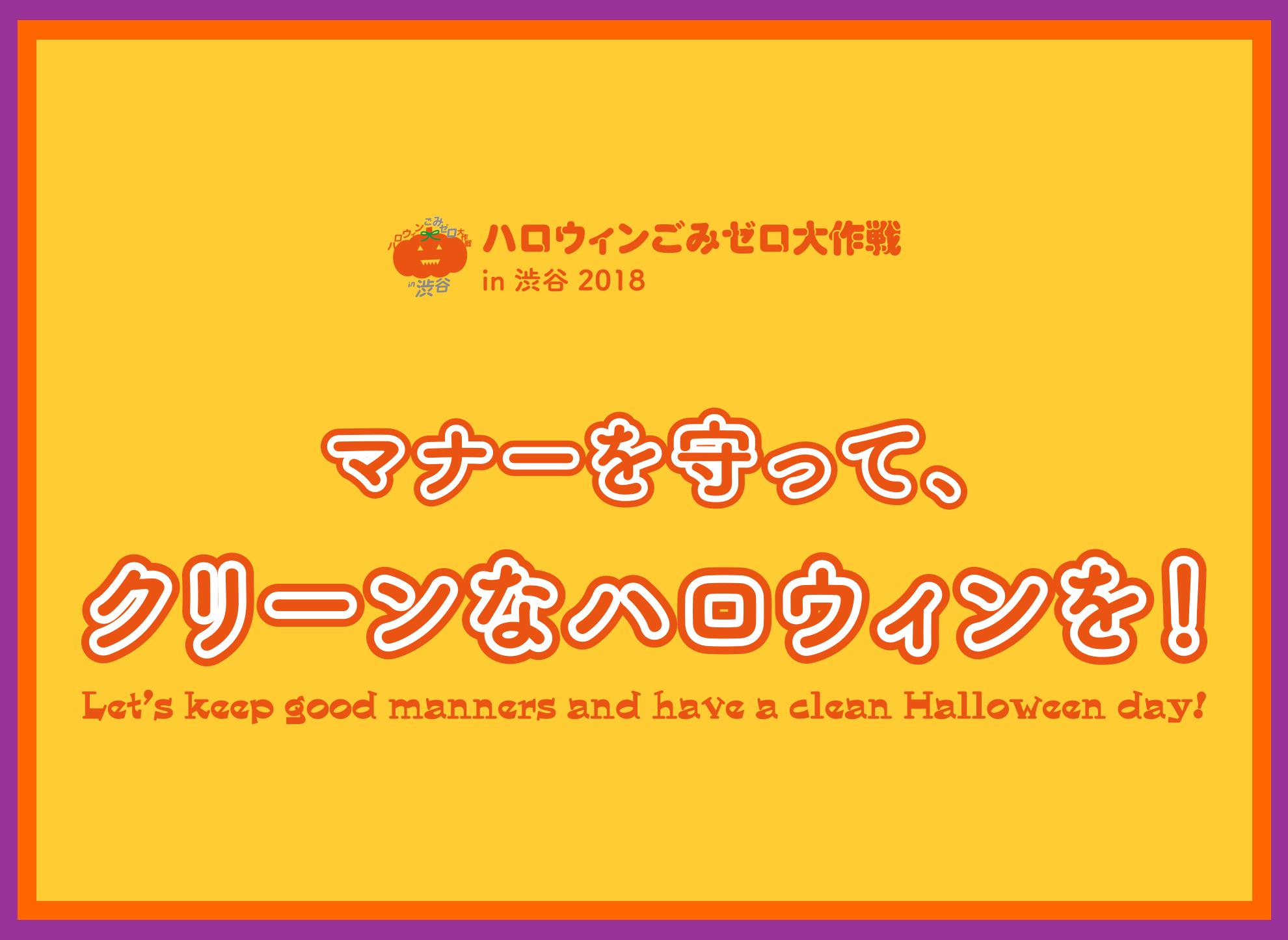 """ハロウィンごみゼロ大作戦 in 渋谷 2018 - マナーを守って、クリーンなハロウィンを! Let's keep good manners and have a clean Halloween day! ここ数年、ハロウィンのシブヤの街には仮装姿の若者たちが 一夜限りの仮装パーティーを楽しむために大勢集まり、 その結果、いたるところにごみが大量に散在する惨状となっています。 そんな惨状は、ハロウィン当日だけではなく、直前の週末から続いています。 また、仮装を行うために、駅や近隣の商業施設のトイレが使用され、 放置ごみやメイクの汚れがとても目立ちました。 渋谷の街におけるこうした問題をみなさんと共に解決すべく始まった、 今年で4年目を迎える""""ハロウィンごみゼロ大作戦 in 渋谷 2018"""" 「ハロウィン当日31日、マナーを守ってクリーンなハロウィンを!」呼びかけていきます。"""